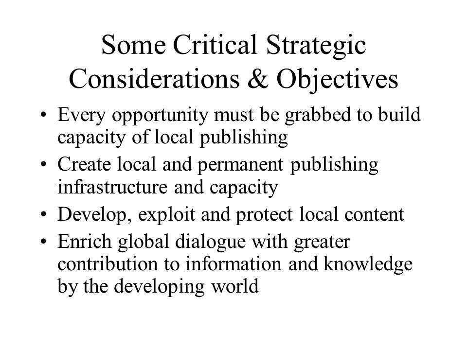 Some Critical Strategic Considerations & Objectives Every opportunity must be grabbed to build capacity of local publishing Create local and permanent publishing infrastructure and capacity Develop, exploit and protect local content Enrich global dialogue with greater contribution to information and knowledge by the developing world