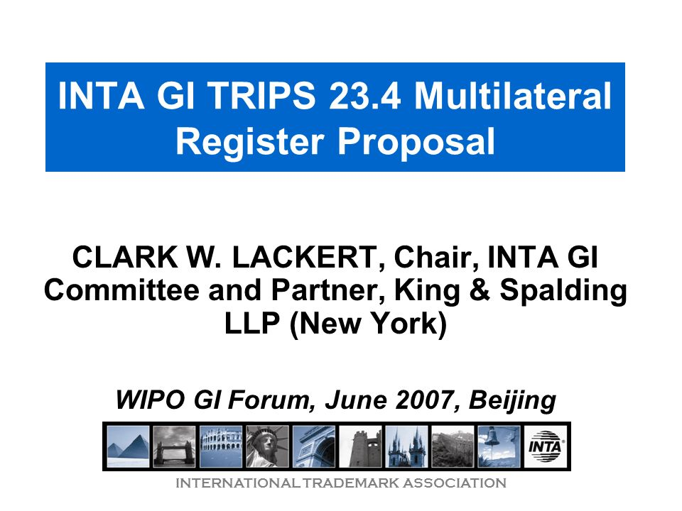 INTERNATIONAL TRADEMARK ASSOCIATION INTA GI TRIPS 23.4 Multilateral Register Proposal CLARK W. LACKERT, Chair, INTA GI Committee and Partner, King & S