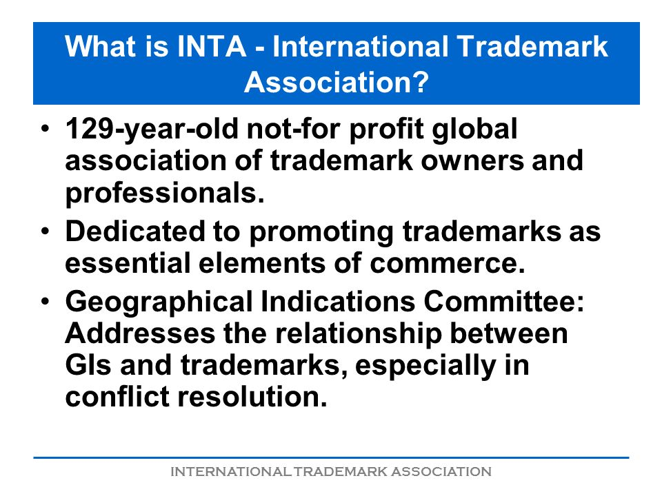 INTERNATIONAL TRADEMARK ASSOCIATION What is INTA - International Trademark Association? 129-year-old not-for profit global association of trademark ow