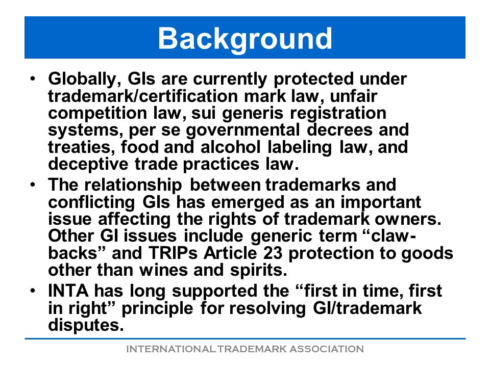 INTERNATIONAL TRADEMARK ASSOCIATION Background Globally, GIs are currently protected under trademark/certification mark law, unfair competition law, s