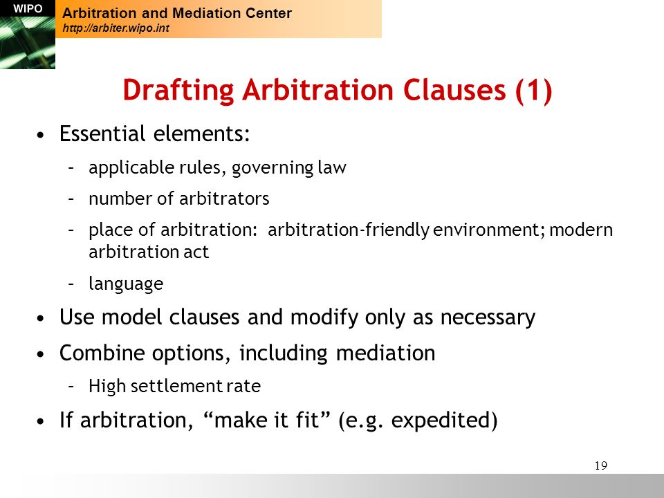 19 Drafting Arbitration Clauses (1) Essential elements: –applicable rules, governing law –number of arbitrators –place of arbitration: arbitration-friendly environment; modern arbitration act –language Use model clauses and modify only as necessary Combine options, including mediation –High settlement rate If arbitration, make it fit (e.g.