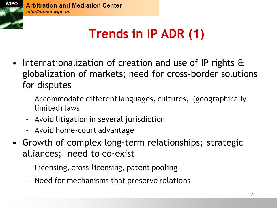 2 Trends in IP ADR (1) Internationalization of creation and use of IP rights & globalization of markets; need for cross-border solutions for disputes –Accommodate different languages, cultures, (geographically limited) laws –Avoid litigation in several jurisdiction –Avoid home-court advantage Growth of complex long-term relationships; strategic alliances; need to co-exist –Licensing, cross-licensing, patent pooling –Need for mechanisms that preserve relations Arbitration and Mediation Center http://arbiter.wipo.int