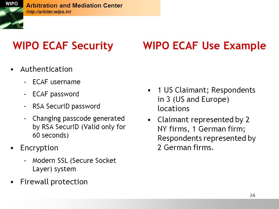 36 WIPO ECAF Security WIPO ECAF Use Example Authentication –ECAF username –ECAF password –RSA SecurID password –Changing passcode generated by RSA SecurID (Valid only for 60 seconds) Encryption –Modern SSL (Secure Socket Layer) system Firewall protection Arbitration and Mediation Center http://arbiter.wipo.int 1 US Claimant; Respondents in 3 (US and Europe) locations Claimant represented by 2 NY firms, 1 German firm; Respondents represented by 2 German firms.