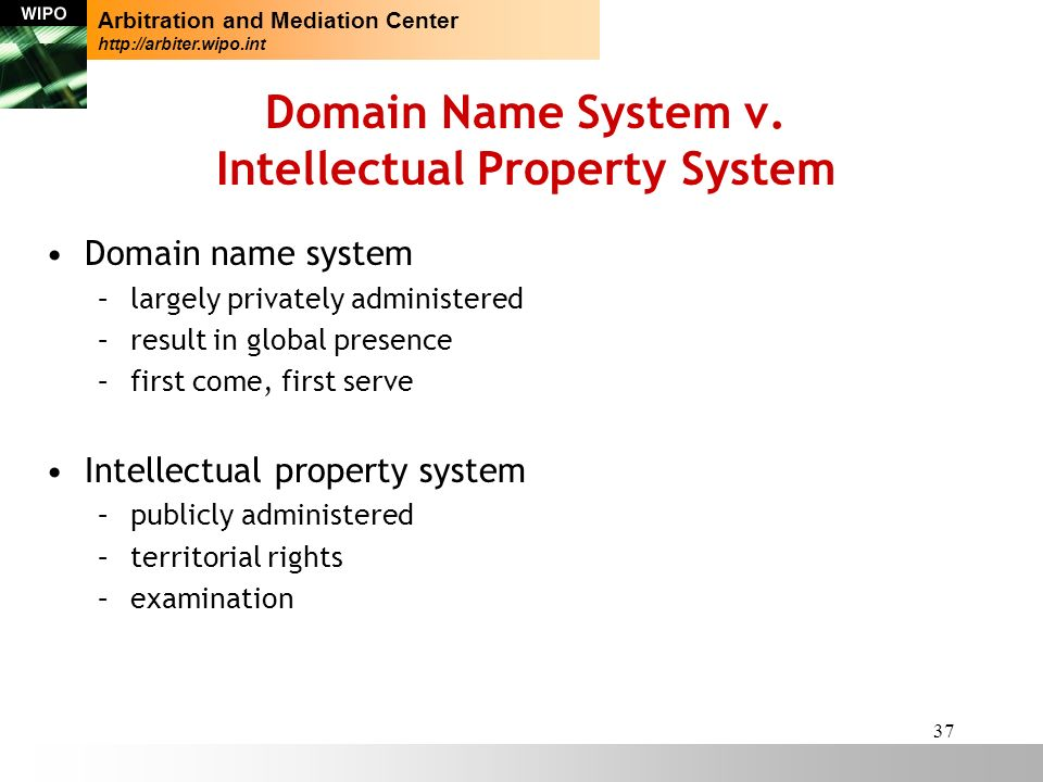 37 Domain Name System v. Intellectual Property System Domain name system –largely privately administered –result in global presence –first come, first
