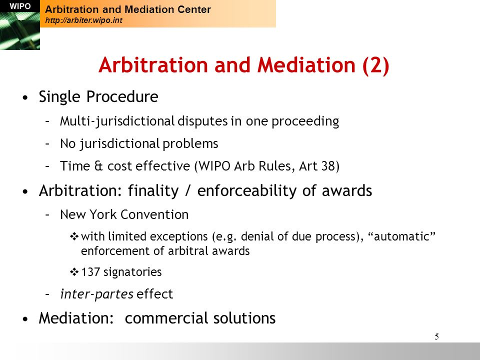 5 Arbitration and Mediation (2) Single Procedure –Multi-jurisdictional disputes in one proceeding –No jurisdictional problems –Time & cost effective (WIPO Arb Rules, Art 38) Arbitration: finality / enforceability of awards –New York Convention vwith limited exceptions (e.g.