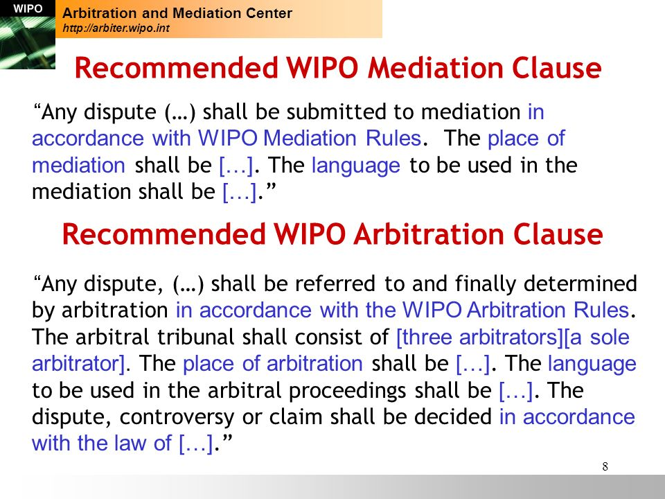 8 Recommended WIPO Mediation Clause Any dispute (…) shall be submitted to mediation in accordance with WIPO Mediation Rules.