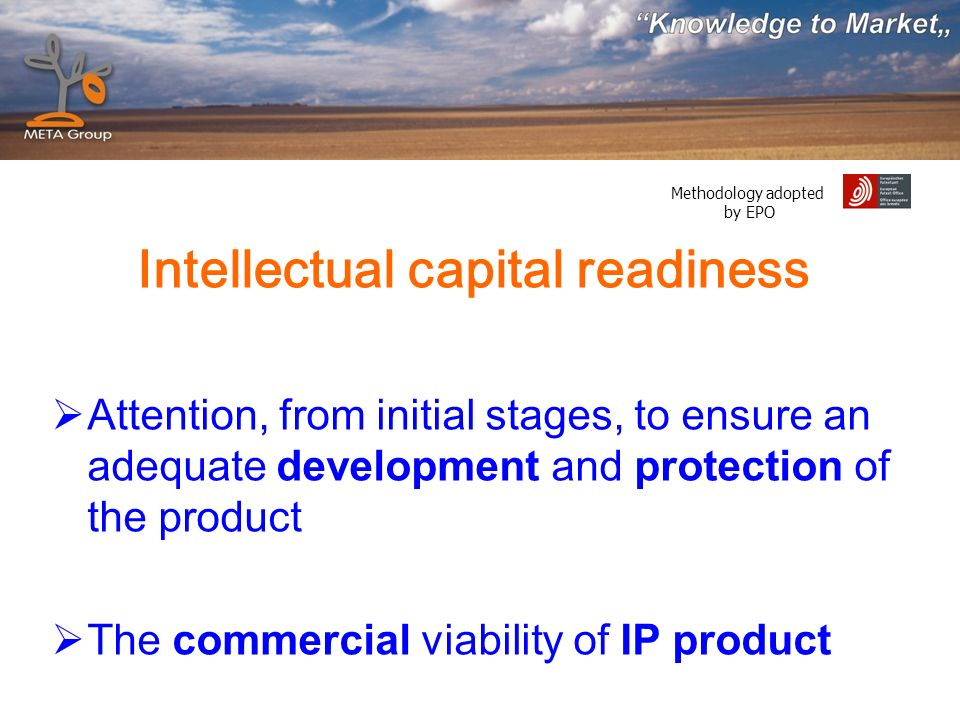 Methodology adopted by EPO Intellectual capital readiness Attention, from initial stages, to ensure an adequate development and protection of the product The commercial viability of IP product