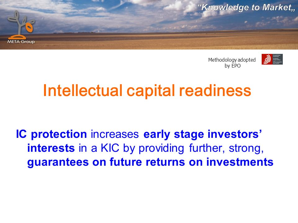 Methodology adopted by EPO Intellectual capital readiness IC protection increases early stage investors interests in a KIC by providing further, strong, guarantees on future returns on investments