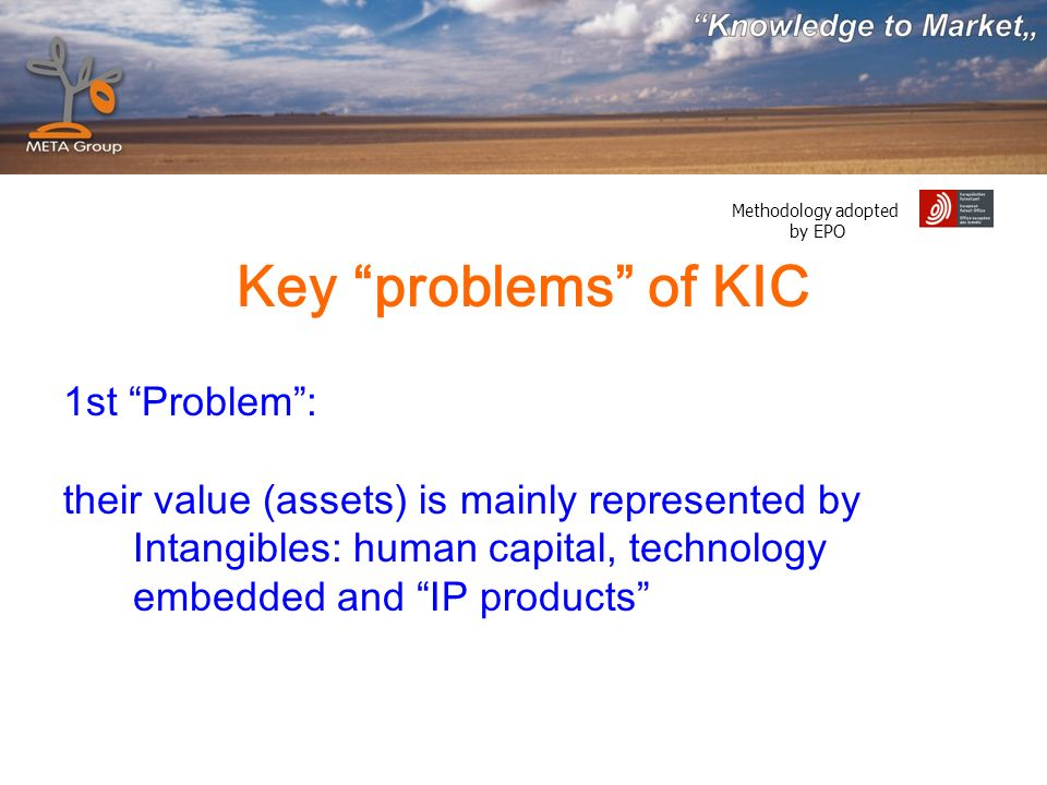 Methodology adopted by EPO Key problems of KIC 1st Problem: their value (assets) is mainly represented by Intangibles: human capital, technology embedded and IP products