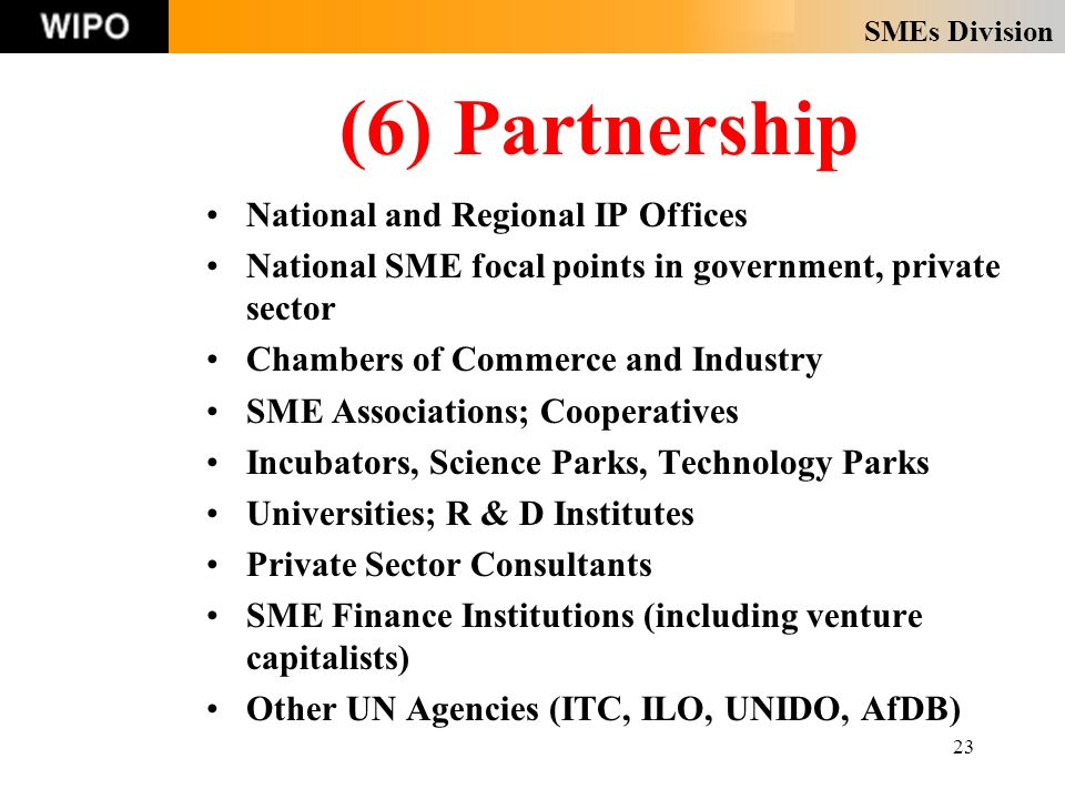 SMEs Division 23 (6) Partnership National and Regional IP Offices National SME focal points in government, private sector Chambers of Commerce and Industry SME Associations; Cooperatives Incubators, Science Parks, Technology Parks Universities; R & D Institutes Private Sector Consultants SME Finance Institutions (including venture capitalists) Other UN Agencies (ITC, ILO, UNIDO, AfDB)