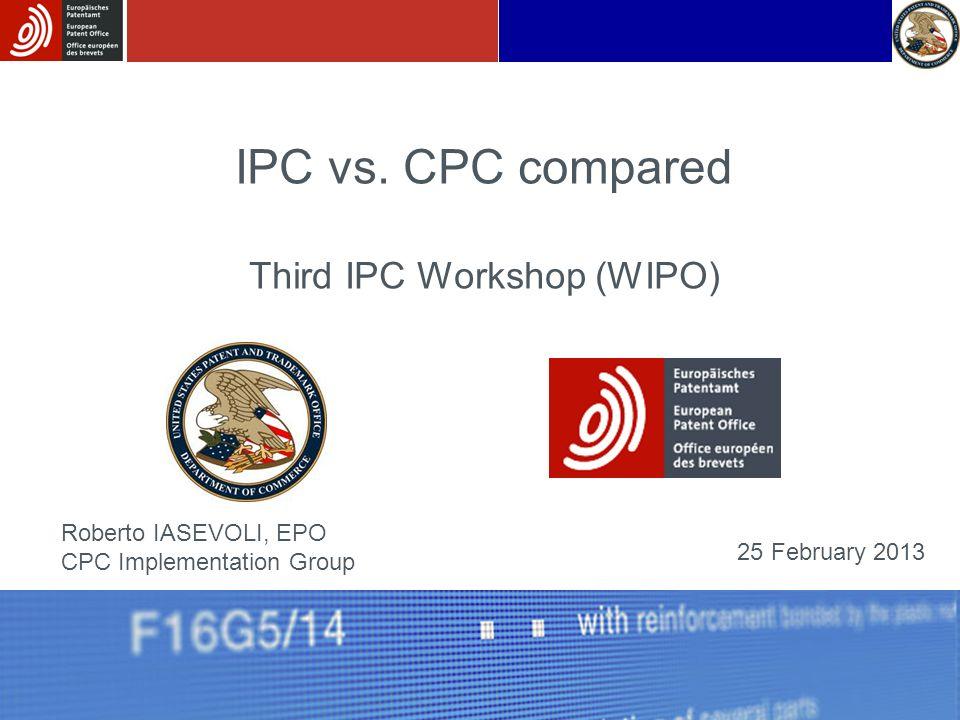 IPC vs. CPC compared Third IPC Workshop (WIPO) Roberto IASEVOLI, EPO CPC Implementation Group 25 February 2013