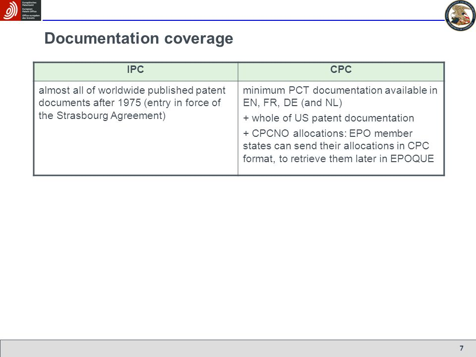 7 Documentation coverage IPCCPC almost all of worldwide published patent documents after 1975 (entry in force of the Strasbourg Agreement) minimum PCT