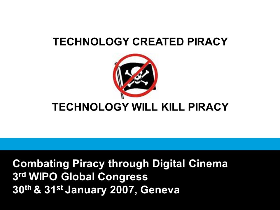 TECHNOLOGY CREATED PIRACY TECHNOLOGY WILL KILL PIRACY Combating Piracy through Digital Cinema 3 rd WIPO Global Congress 30 th & 31 st January 2007, Geneva
