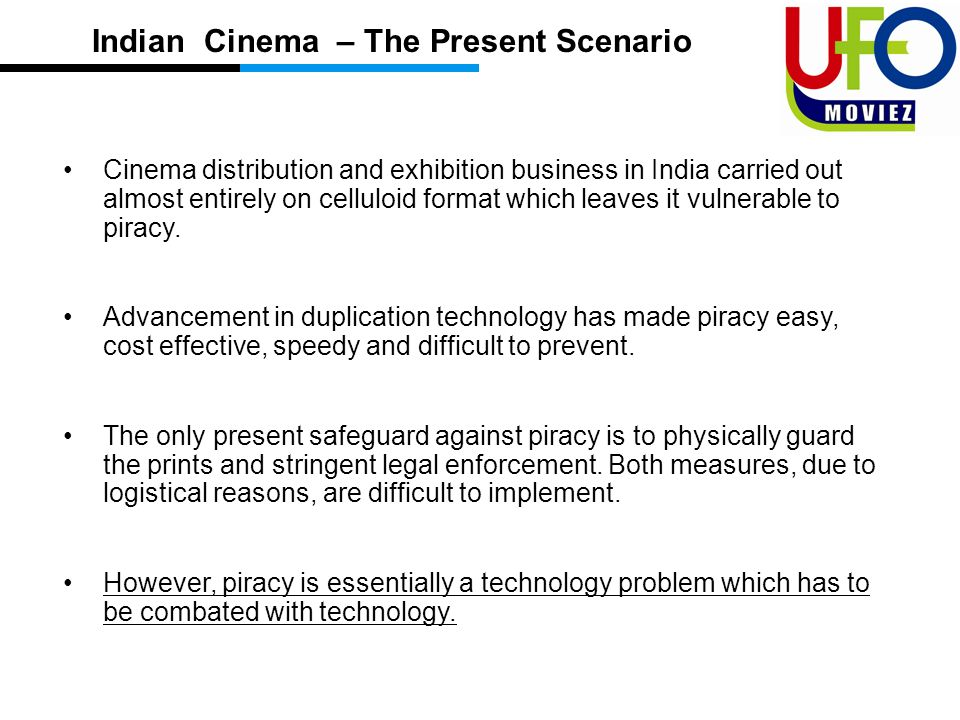 Cinema distribution and exhibition business in India carried out almost entirely on celluloid format which leaves it vulnerable to piracy.