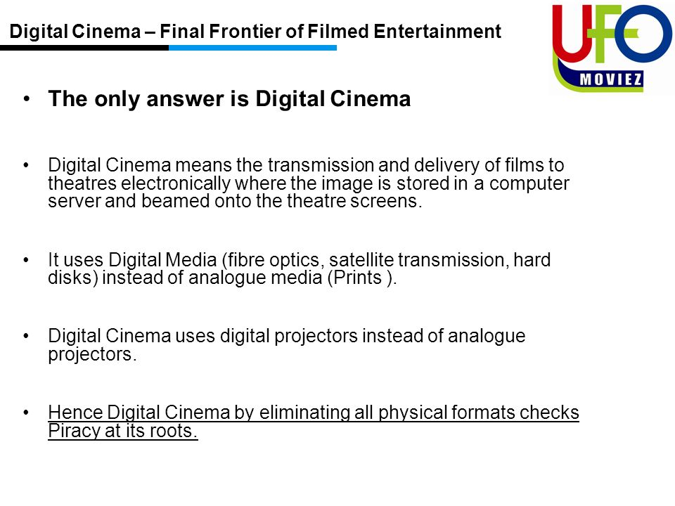 The only answer is Digital Cinema Digital Cinema means the transmission and delivery of films to theatres electronically where the image is stored in a computer server and beamed onto the theatre screens.