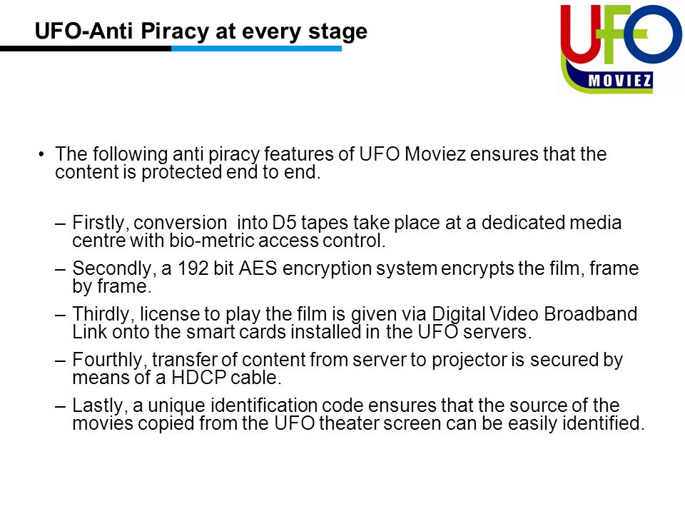 UFO-Anti Piracy at every stage The following anti piracy features of UFO Moviez ensures that the content is protected end to end.