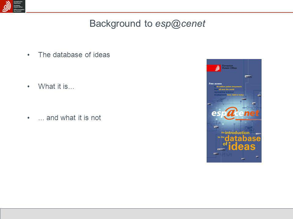 Background to esp@cenet The database of ideas What it is...... and what it is not