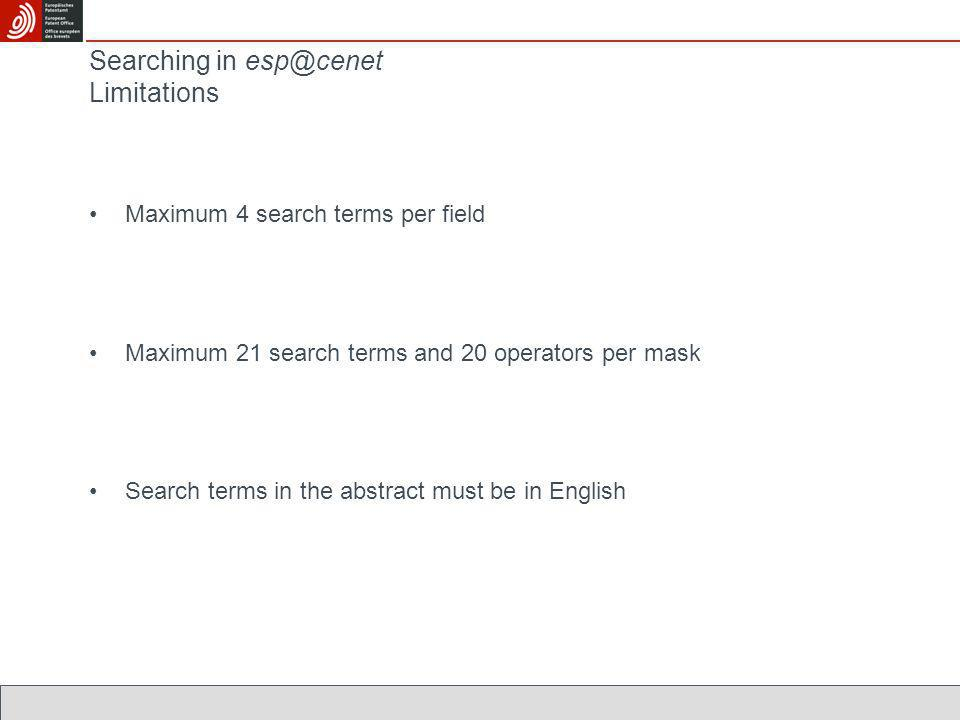 Searching in esp@cenet Limitations Maximum 4 search terms per field Maximum 21 search terms and 20 operators per mask Search terms in the abstract must be in English