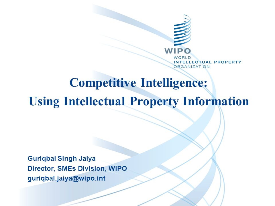 Competitive Intelligence: Using Intellectual Property Information Guriqbal Singh Jaiya Director, SMEs Division, WIPO guriqbal.jaiya@wipo.int