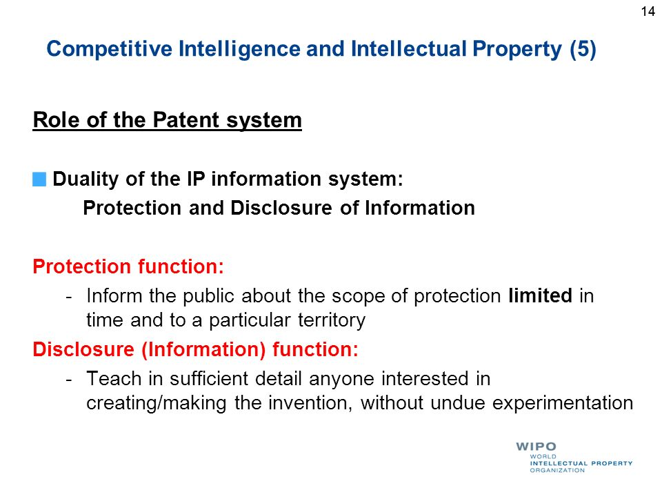 14 Competitive Intelligence and Intellectual Property (5) Role of the Patent system Duality of the IP information system: Protection and Disclosure of Information Protection function: -Inform the public about the scope of protection limited in time and to a particular territory Disclosure (Information) function: -Teach in sufficient detail anyone interested in creating/making the invention, without undue experimentation 14
