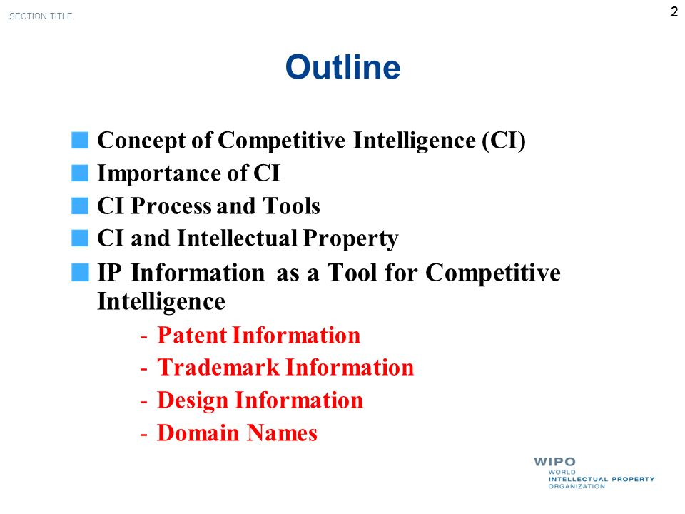 2 Outline Concept of Competitive Intelligence (CI) Importance of CI CI Process and Tools CI and Intellectual Property IP Information as a Tool for Competitive Intelligence -Patent Information -Trademark Information -Design Information -Domain Names SECTION TITLE 2