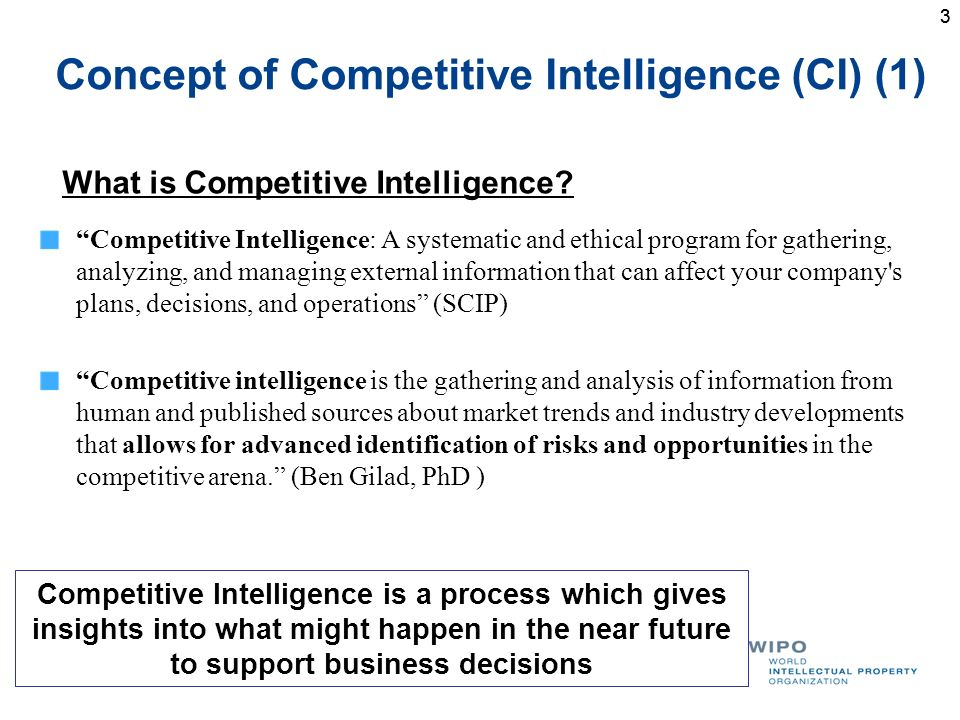 3 Concept of Competitive Intelligence (CI) (1) Competitive Intelligence: A systematic and ethical program for gathering, analyzing, and managing external information that can affect your company s plans, decisions, and operations (SCIP) Competitive intelligence is the gathering and analysis of information from human and published sources about market trends and industry developments that allows for advanced identification of risks and opportunities in the competitive arena.