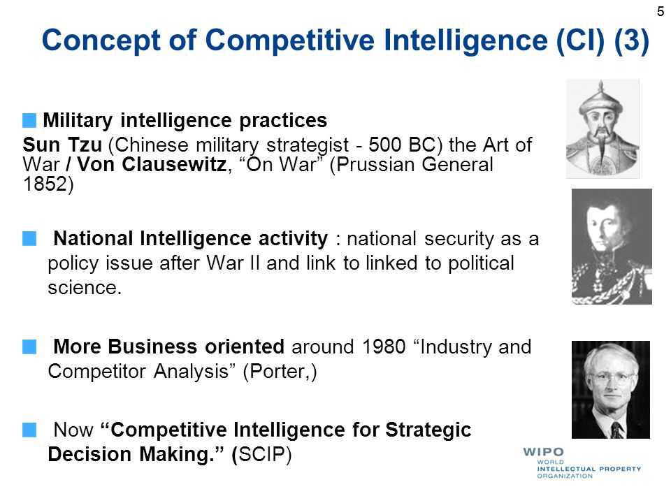 5 Concept of Competitive Intelligence (CI) (3) Military intelligence practices Sun Tzu (Chinese military strategist - 500 BC) the Art of War / Von Clausewitz, On War (Prussian General 1852) National Intelligence activity : national security as a policy issue after War II and link to linked to political science.