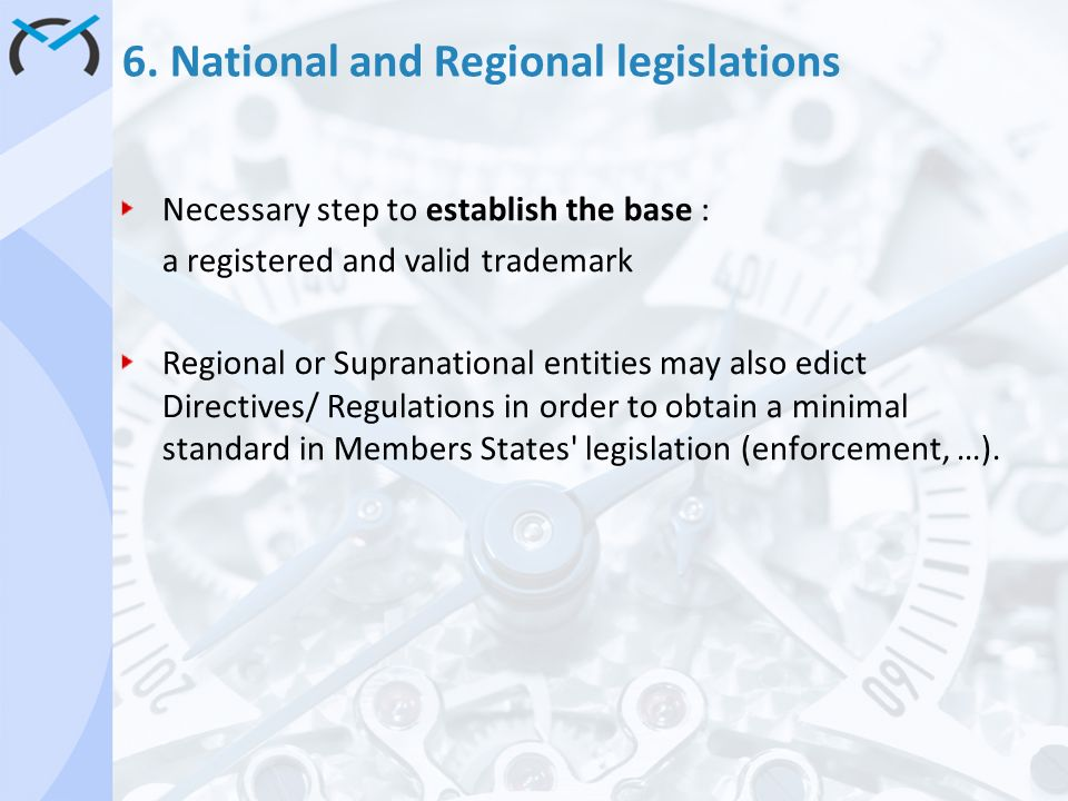 6. National and Regional legislations Necessary step to establish the base : a registered and valid trademark Regional or Supranational entities may a