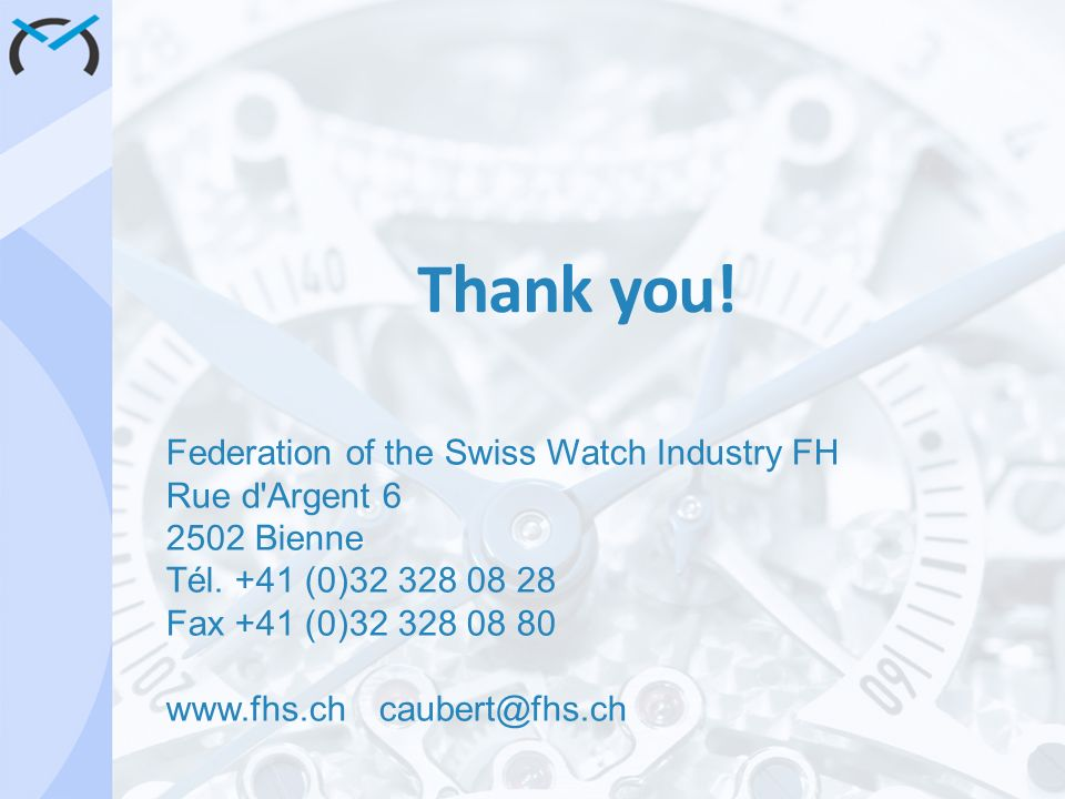 Thank you! Federation of the Swiss Watch Industry FH Rue d'Argent 6 2502 Bienne Tél. +41 (0)32 328 08 28 Fax +41 (0)32 328 08 80 www.fhs.chcaubert@fhs