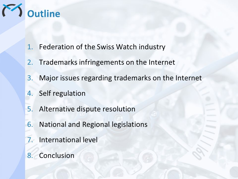Outline 1.Federation of the Swiss Watch industry 2.Trademarks infringements on the Internet 3.Major issues regarding trademarks on the Internet 4.Self