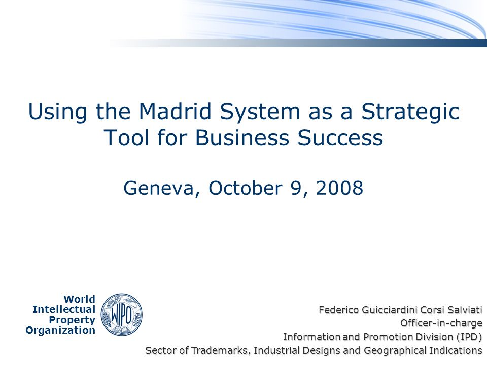 World Intellectual Property Organization Using the Madrid System as a Strategic Tool for Business Success Geneva, October 9, 2008 Federico Guicciardini Corsi Salviati Officer-in-charge Information and Promotion Division (IPD) Sector of Trademarks, Industrial Designs and Geographical Indications