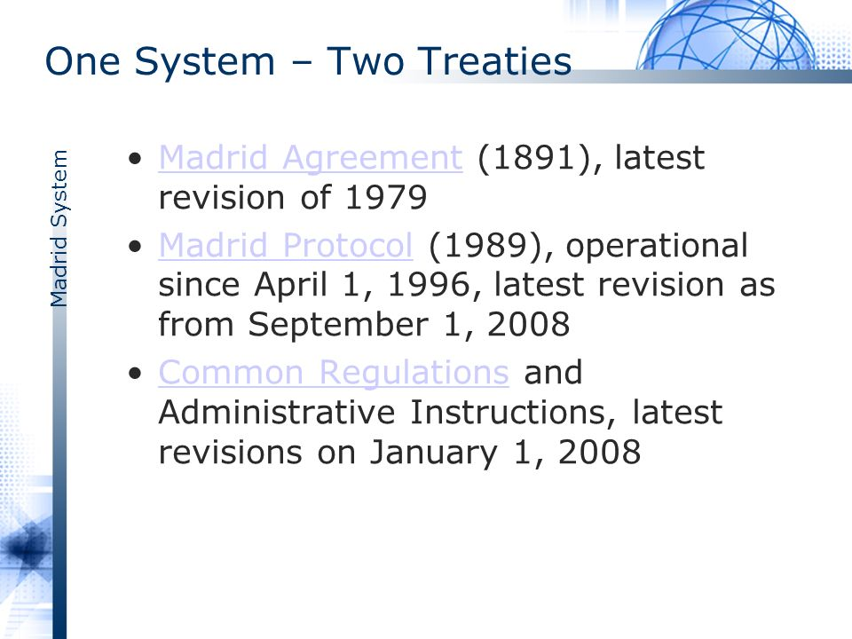 Madrid System Introduction The WIPO-administered Madrid System for the International Registration of Marks offers a worldwide oriented route to trademark protection in multiple countries by filing a single applicationMadrid Systemapplication The system is governed by two treaties: The Madrid Agreement Concerning the International Registration of Marks (1891) and the Protocol Relating to the Madrid Agreement (operational since 1996)