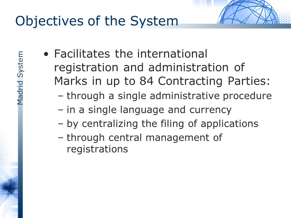 Madrid System One System – Two Treaties Madrid Agreement (1891), latest revision of 1979Madrid Agreement Madrid Protocol (1989), operational since April 1, 1996, latest revision as from September 1, 2008Madrid Protocol Common Regulations and Administrative Instructions, latest revisions on January 1, 2008Common Regulations
