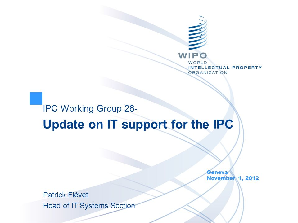IPC Working Group 28- Update on IT support for the IPC Geneva November 1, 2012 Patrick Fiévet Head of IT Systems Section