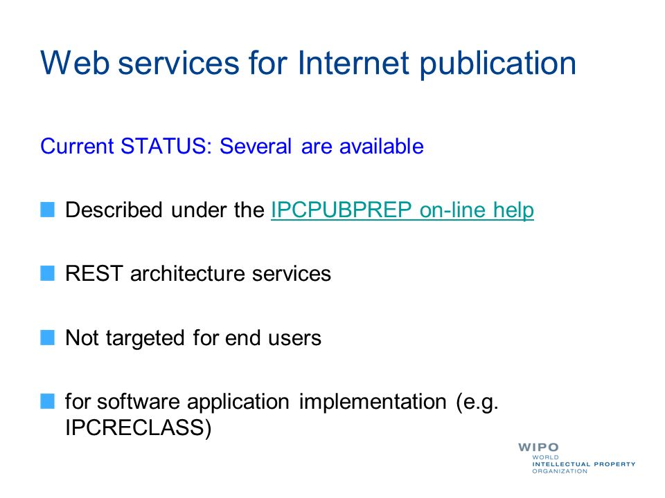Web services for Internet publication Current STATUS: Several are available Described under the IPCPUBPREP on-line helpIPCPUBPREP on-line help REST architecture services Not targeted for end users for software application implementation (e.g.