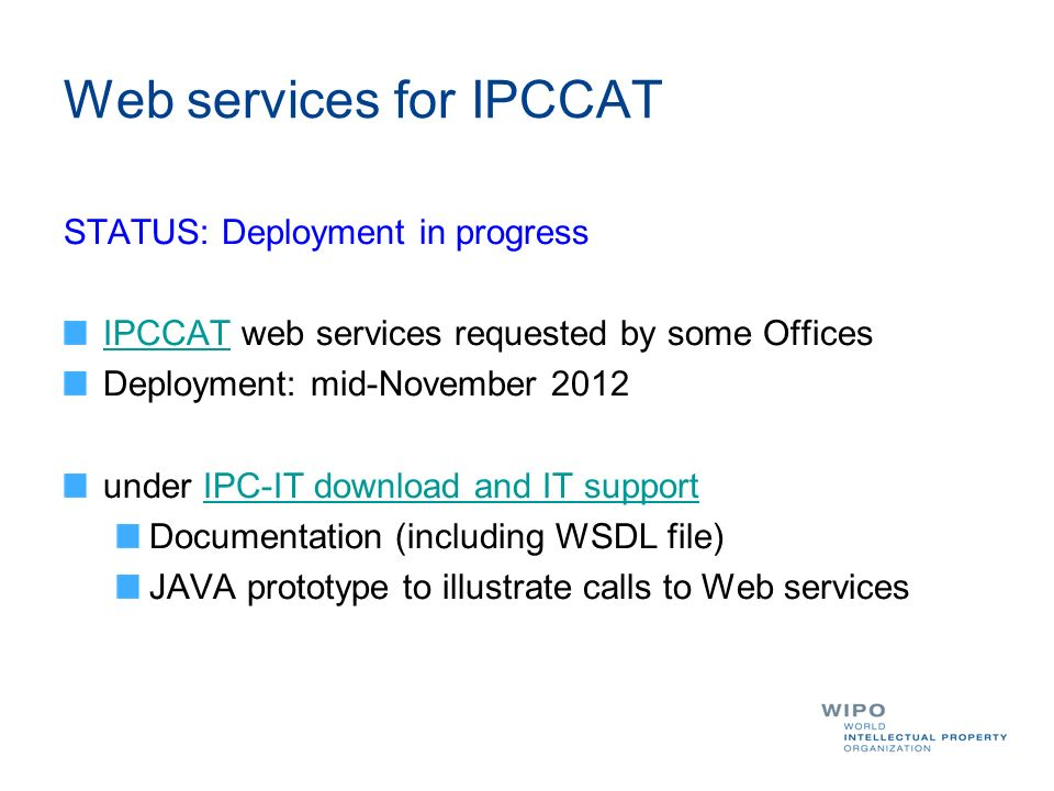 Web services for IPCCAT STATUS: Deployment in progress IPCCATIPCCAT web services requested by some Offices Deployment: mid-November 2012 under IPC-IT download and IT supportIPC-IT download and IT support Documentation (including WSDL file) JAVA prototype to illustrate calls to Web services