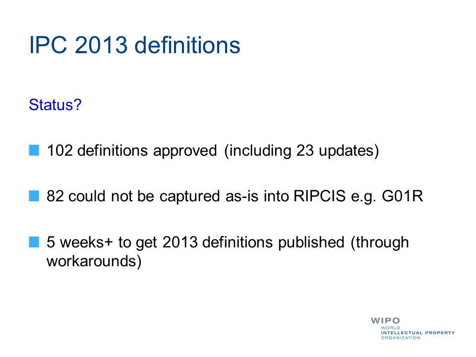 IPC 2013 definitions Status? 102 definitions approved (including 23 updates) 82 could not be captured as-is into RIPCIS e.g. G01R 5 weeks+ to get 2013