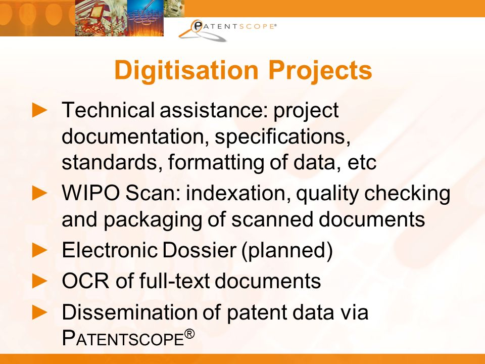 Digitisation Projects Technical assistance: project documentation, specifications, standards, formatting of data, etc WIPO Scan: indexation, quality c