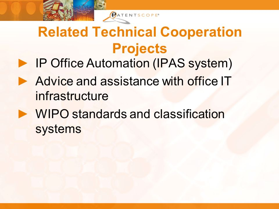 Related Technical Cooperation Projects IP Office Automation (IPAS system) Advice and assistance with office IT infrastructure WIPO standards and class
