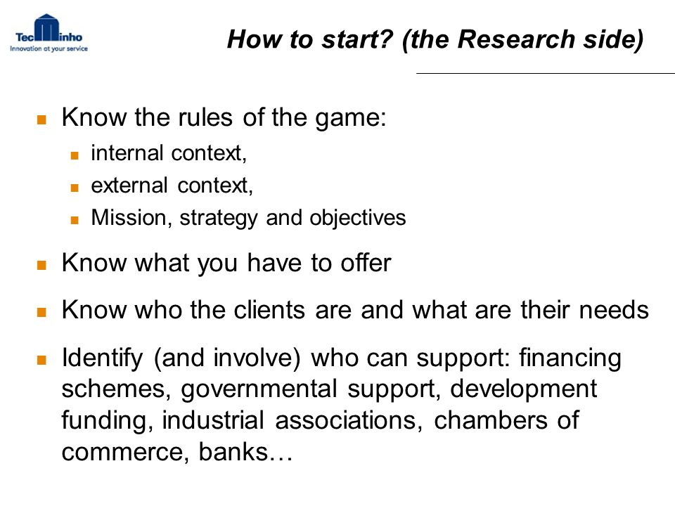How to start? (the Research side) Know the rules of the game: internal context, external context, Mission, strategy and objectives Know what you have
