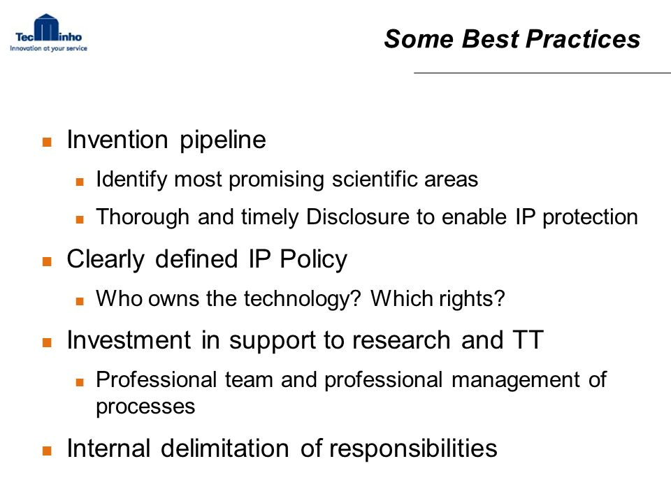 Some Best Practices Invention pipeline Identify most promising scientific areas Thorough and timely Disclosure to enable IP protection Clearly defined