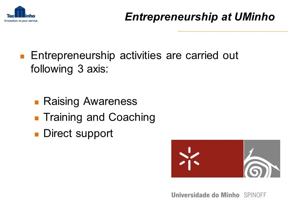 Entrepreneurship at UMinho Entrepreneurship activities are carried out following 3 axis: Raising Awareness Training and Coaching Direct support