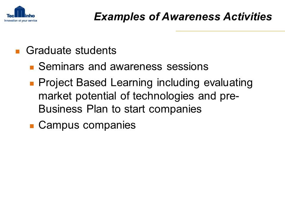 Examples of Awareness Activities Graduate students Seminars and awareness sessions Project Based Learning including evaluating market potential of tec