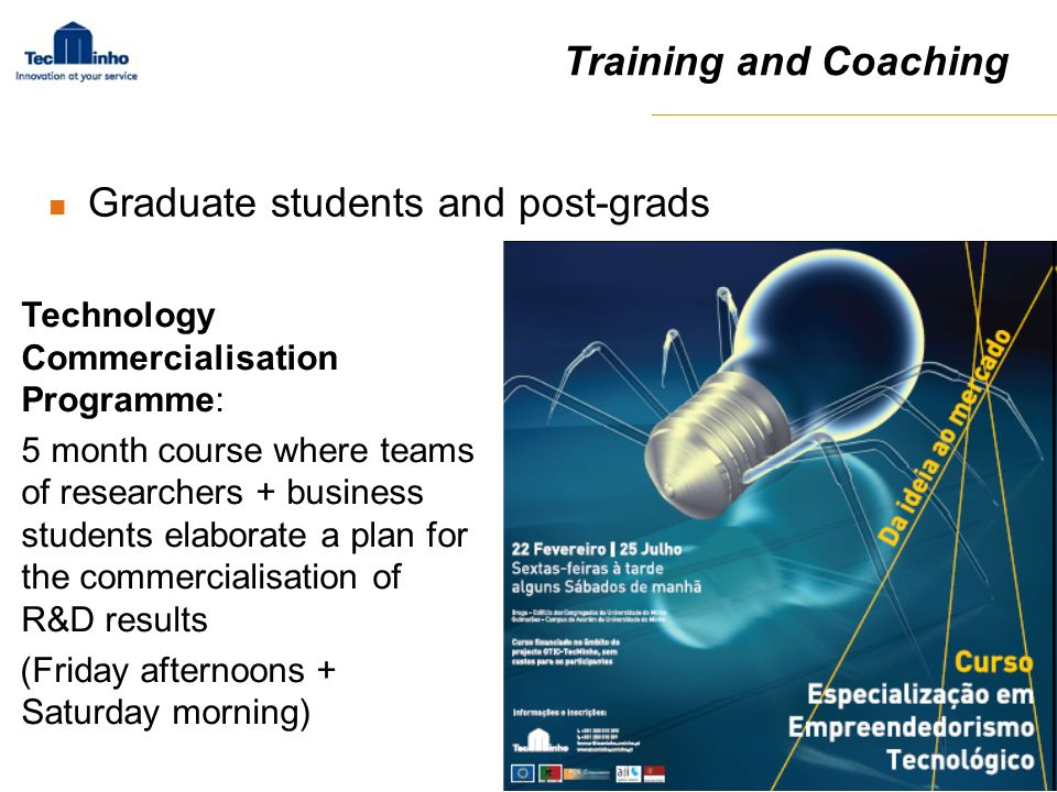 Training and Coaching Technology Commercialisation Programme: 5 month course where teams of researchers + business students elaborate a plan for the c