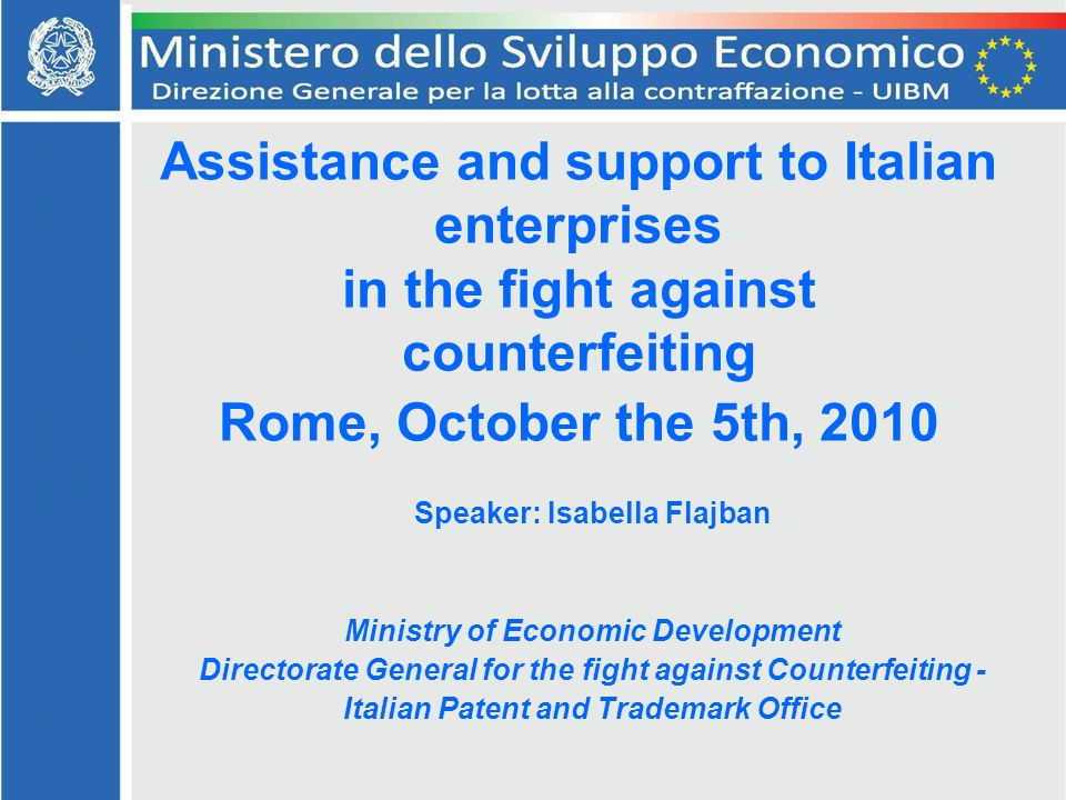 Assistance and support to Italian enterprises in the fight against counterfeiting Rome, October the 5th, 2010 Speaker: Isabella Flajban Ministry of Economic Development Directorate General for the fight against Counterfeiting - Italian Patent and Trademark Office