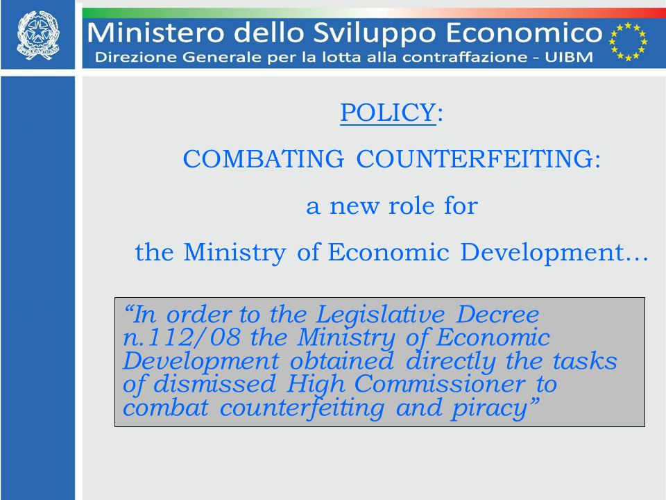 POLICY: COMBATING COUNTERFEITING: a new role for the Ministry of Economic Development… In order to the Legislative Decree n.112/08 the Ministry of Economic Development obtained directly the tasks of dismissed High Commissioner to combat counterfeiting and piracy