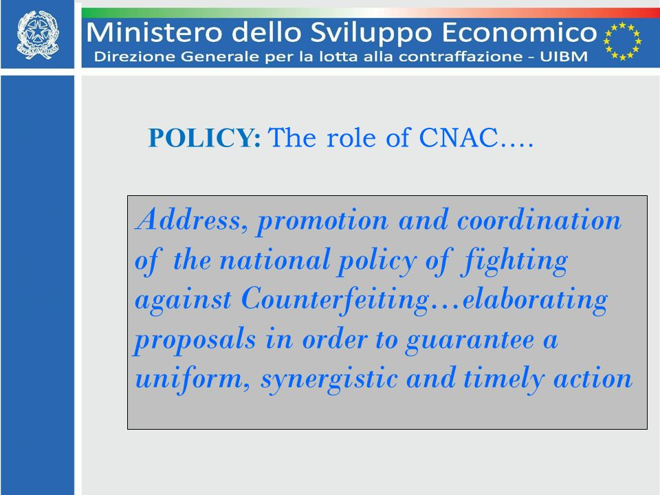 Address, promotion and coordination of the national policy of fighting against Counterfeiting…elaborating proposals in order to guarantee a uniform, synergistic and timely action POLICY: The role of CNAC….