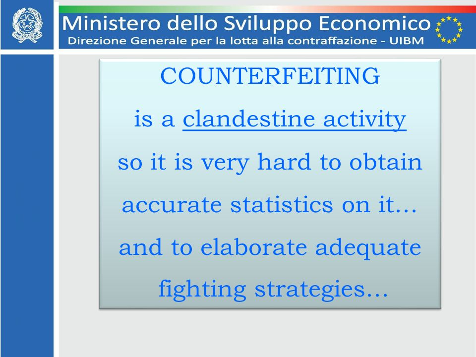 COUNTERFEITING is a clandestine activity so it is very hard to obtain accurate statistics on it… and to elaborate adequate fighting strategies… COUNTERFEITING is a clandestine activity so it is very hard to obtain accurate statistics on it… and to elaborate adequate fighting strategies…