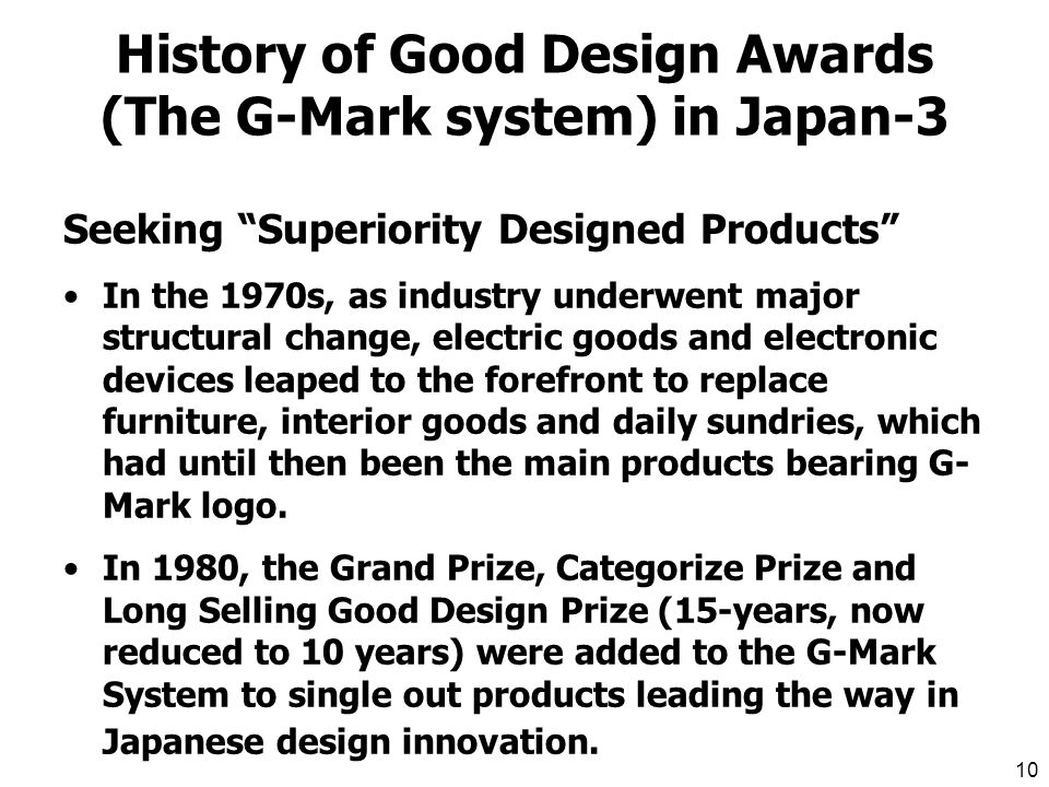 9 History of Good Design Awards (The G-Mark system) in Japan-2 Promotion of Export In 1963 the G-Mark system changed over to a system open to general submission.