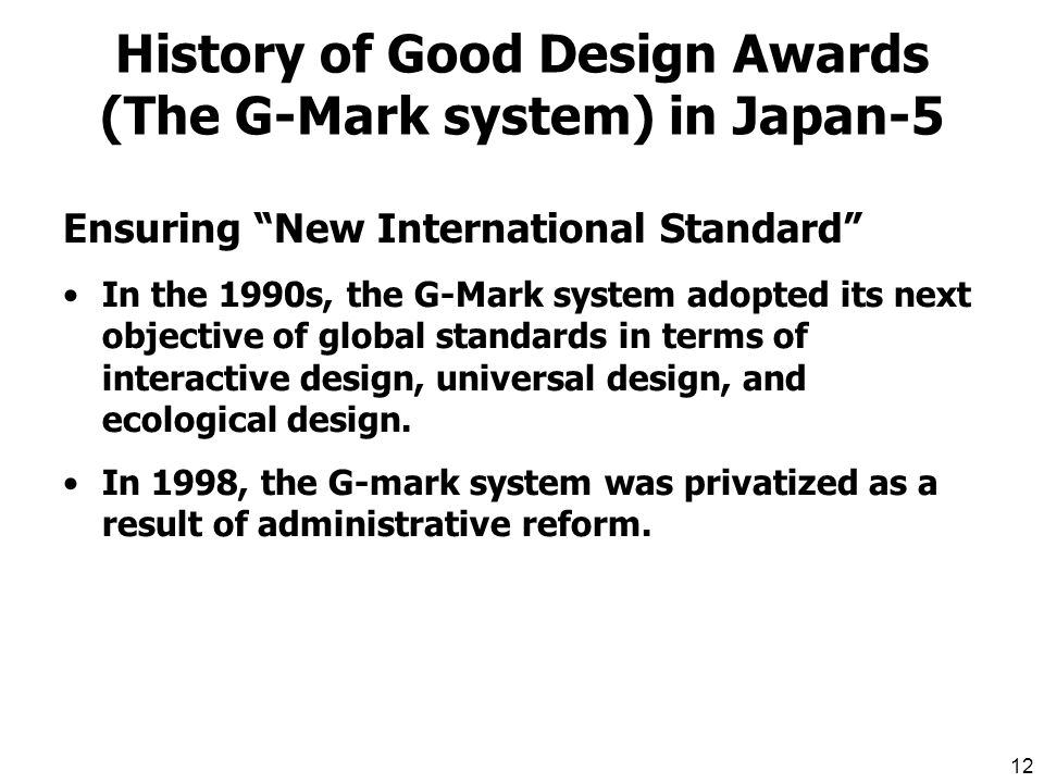 11 History of Good Design Awards (The G-Mark system) in Japan-4 Ensuring Quality of Life In 1984, the range of products considered for G- Mark status was expanded to encompass all industrial goods.